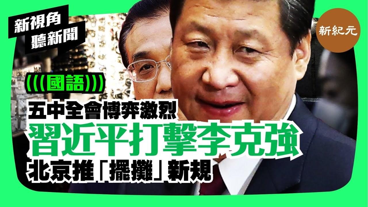 【新視角聽新聞 #9】習近平打擊李克強,北京推出「擺攤」新規,五中全會博弈激烈
