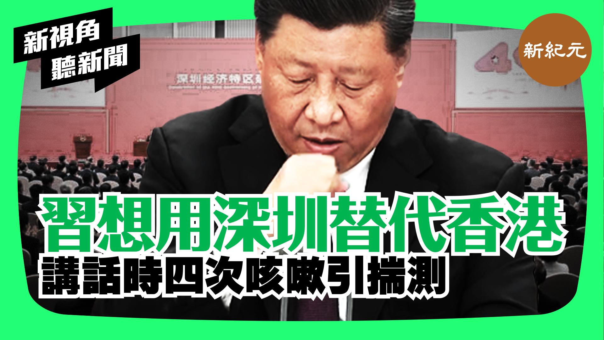 【新視角聽新聞 #5】習想用深圳替代香港 講話時四次咳嗽引揣測