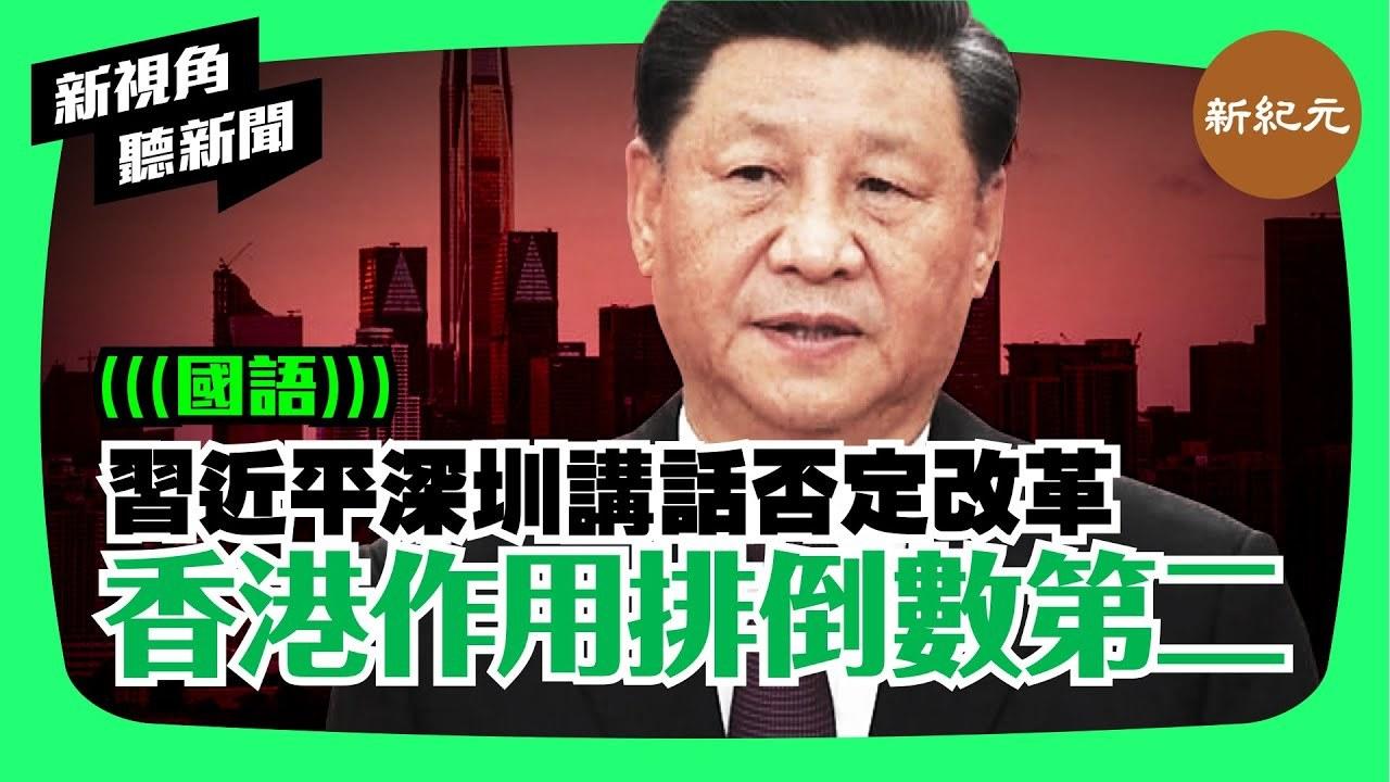 【新視角聽新聞 #4】習近平深圳講話否定改革,香港作用排倒數第二