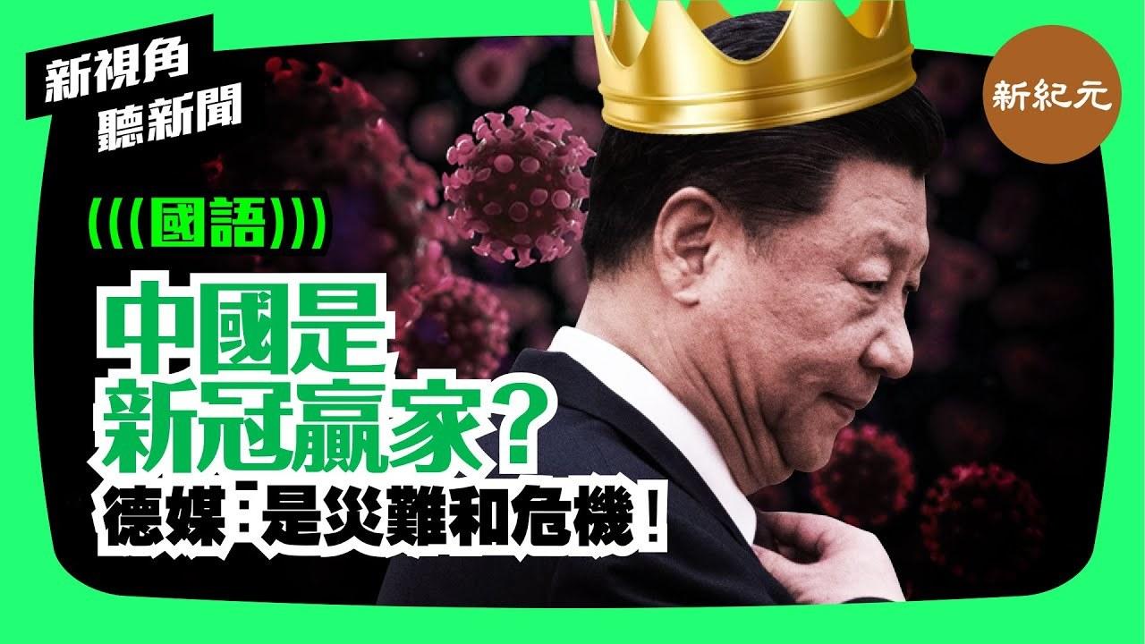 【新視角聽新聞 #44】中國是新冠贏家嗎?德媒:是災難和危機!