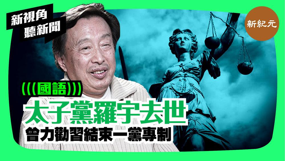 【新視角聽新聞 #48】太子黨羅宇去世  曾力勸習結束一黨專制
