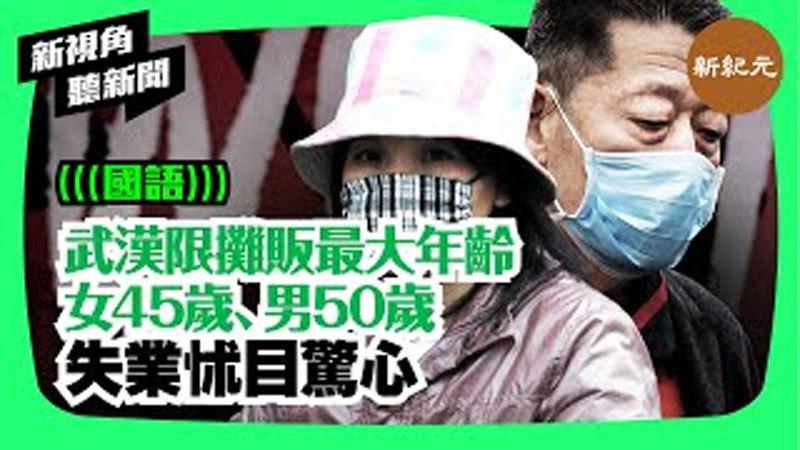 【新視角聽新聞 #51】武漢限攤販最大年齡女45歲、男50歲 失業怵目驚心
