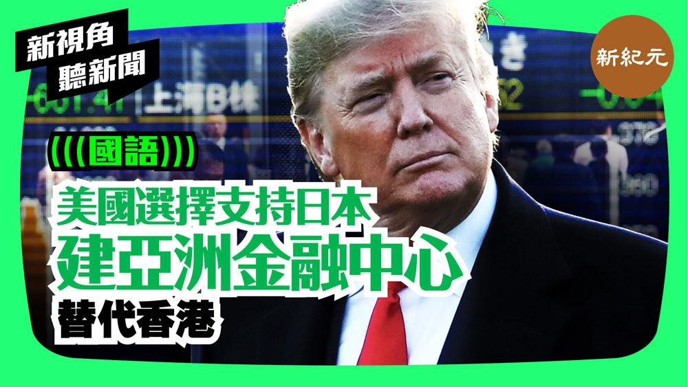 【新視角聽新聞 #58】美國選擇支持日本. 建亞洲金融中心 替代香港