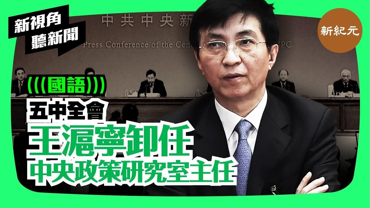 【新視角聽新聞 #63】五中全會 王滬寧卸任中央政策研究室主任