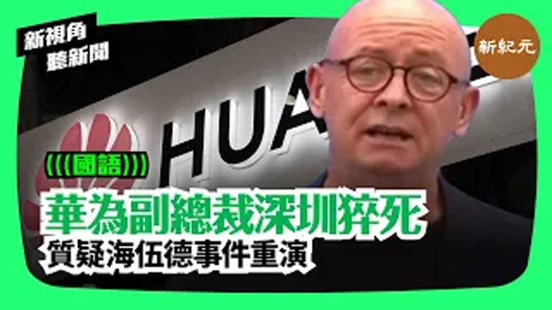 【新視角聽新聞 #77】華為副總裁深圳猝死  質疑海伍德事件重演