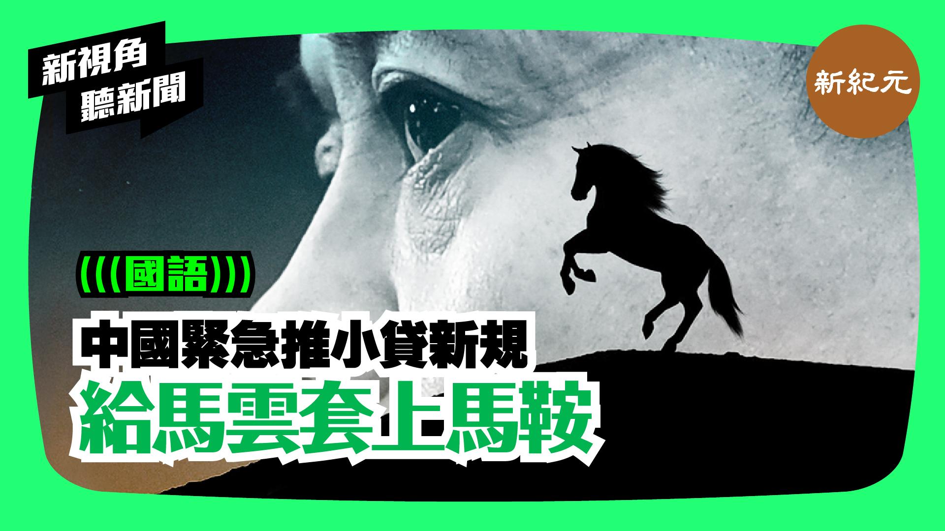 【新視角聽新聞#91】中國緊急推小貸新規. 給馬雲套上馬鞍