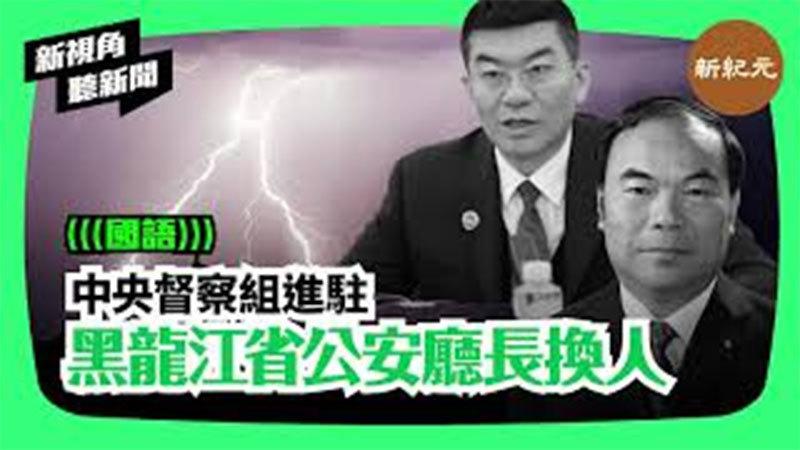 【新視角聽新聞#94】中央督察組進駐 黑龍江省公安廳長換人