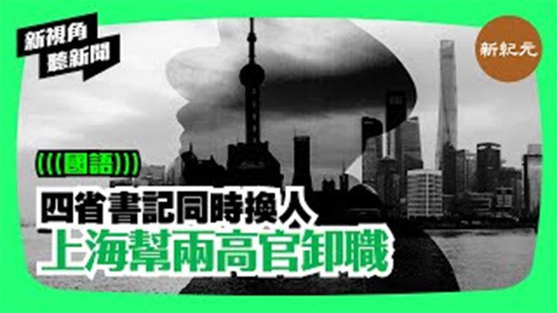 【新視角聽新聞#154】四省書記同時換人 上海幫兩高官卸職