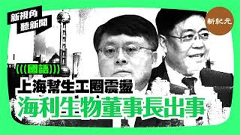 【新視角聽新聞#157】上海幫生工圈震盪 海利生物董事長出事