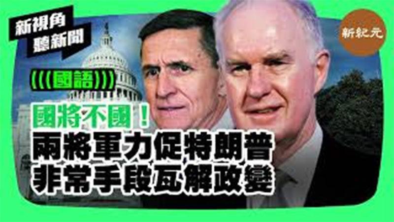 【新視角聽新聞 #229】國將不國!兩將軍力促特朗普非常手段瓦解政變