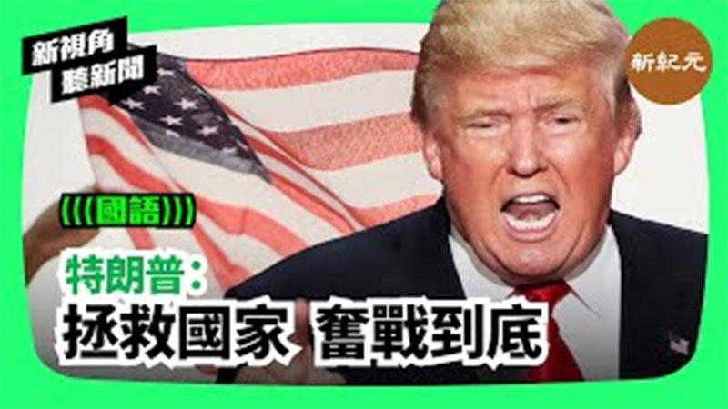 【新視角聽新聞#243】特朗普:拯救國家 奮戰到底