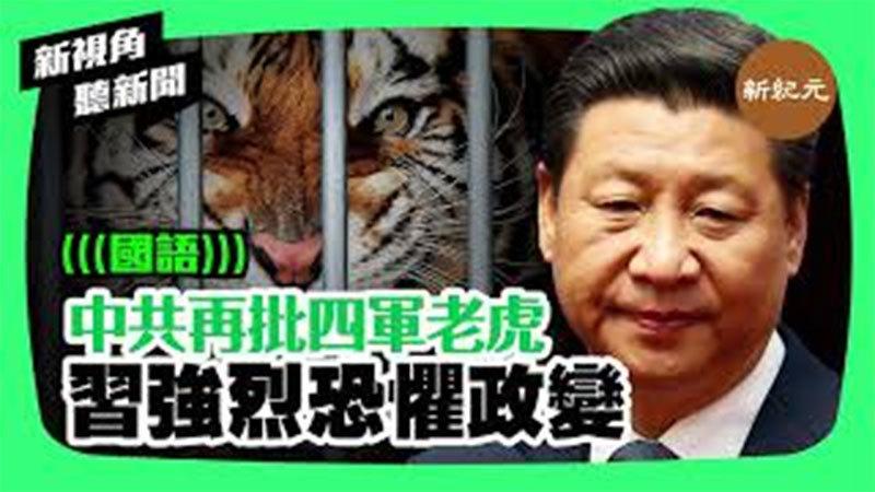 【新視角聽新聞 #247】中共再批四軍老虎 習強烈恐懼政變