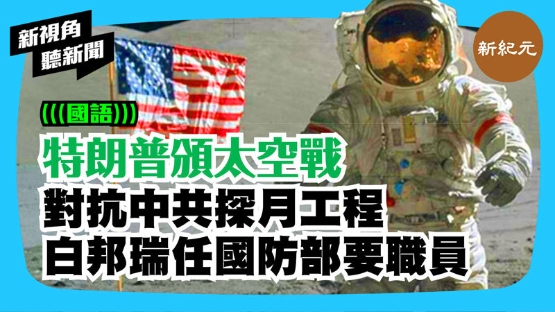 【新視角聽新聞 #268】特朗普頒太空戰略 對抗中共探月工程 白邦瑞任國防部要職
