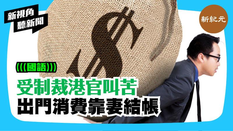 【新視角聽新聞 #270】受制裁港官叫苦 出門消費靠妻結帳