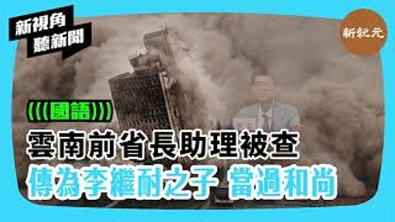 【新視角聽新聞 #350】雲南前省長助理被查傳為李繼耐之子 當過和尚
