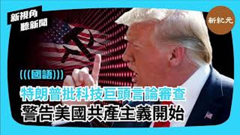 【新視角聽新聞 #353】特朗普批科技巨頭言論審查 警告美國共產主義開始
