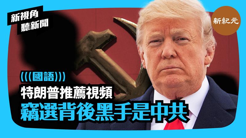 【新視角聽新聞 #356】特朗普推薦視頻 竊選背後黑手是中共