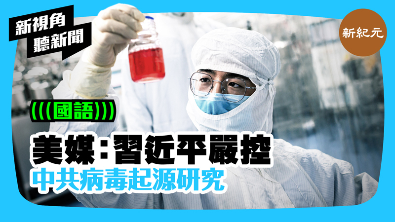 【新視角聽新聞 #384】美媒:習近平嚴控中共病毒起源研究