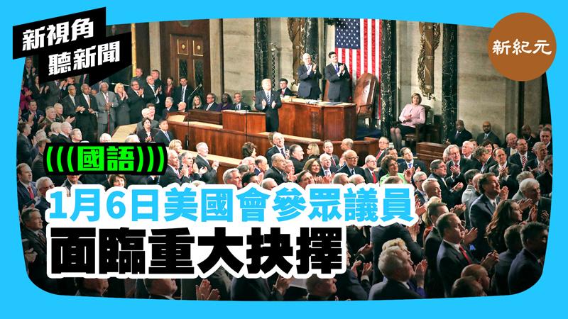 【新視角聽新聞 #391】1月6日美國會參眾議員面臨重大抉擇