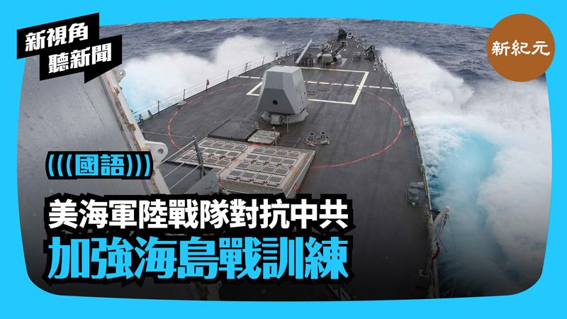 【新視角聽新聞 #393】美海軍陸戰隊對抗中共 加強海島戰訓練