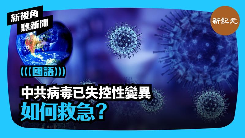 【新視角聽新聞 #394】中共病毒已失控性變異 如何救急?