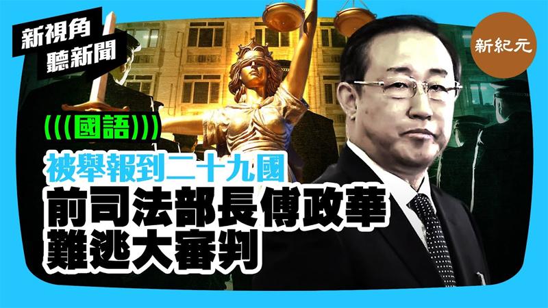 【新視角聽新聞 #419】被舉報到二十九國 前司法部長傅政華難逃大審判