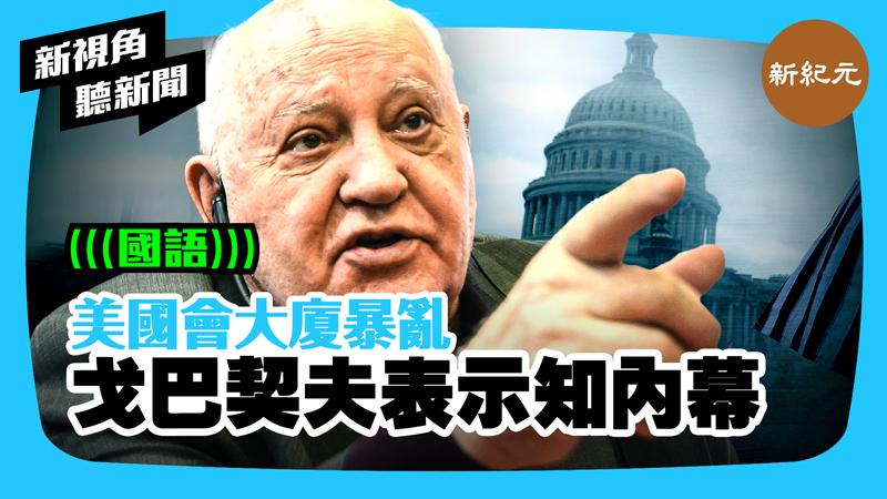 【新視角聽新聞 #423】美國會大廈暴亂 戈巴契夫表示知內幕