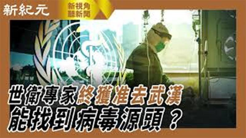 【新視角聽新聞 #441】世衛專家終獲准去武漢 能找到病毒源頭嗎?