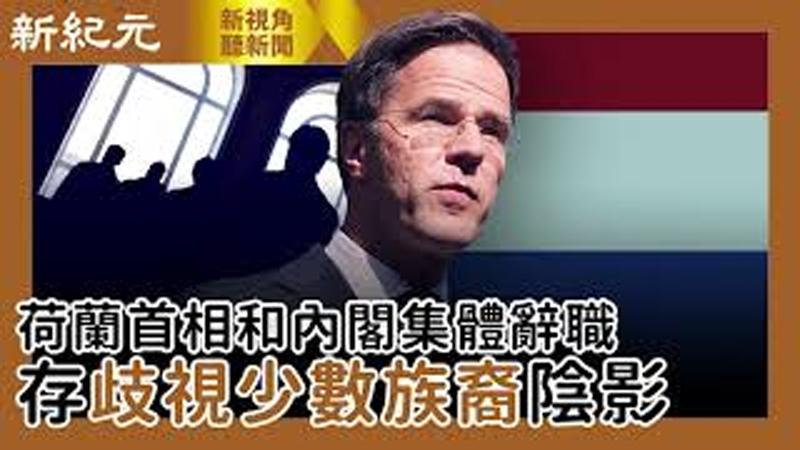 【新視角聽新聞 #459】荷蘭首相和內閣集體辭職 存歧視少數族裔陰影