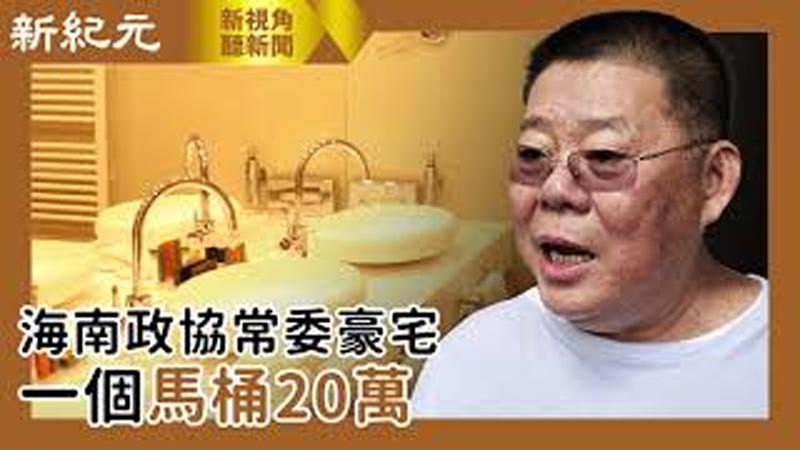 【新視角聽新聞 #480】海南政協常委豪宅 ; 一個馬桶20萬
