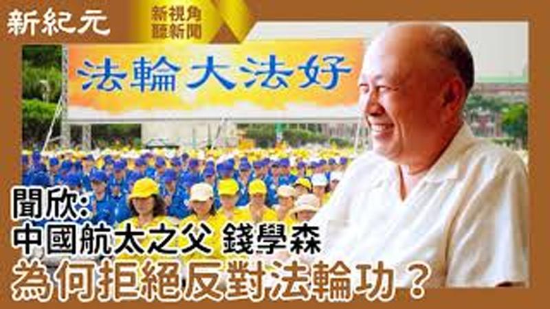 【新視角聽新聞 #482】聞欣:錢學森為何拒絕反對法輪功?
