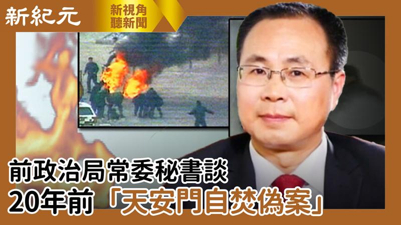 【新視角聽新聞 #486】 前政治局常委秘書談20年前「天安門自焚偽案」