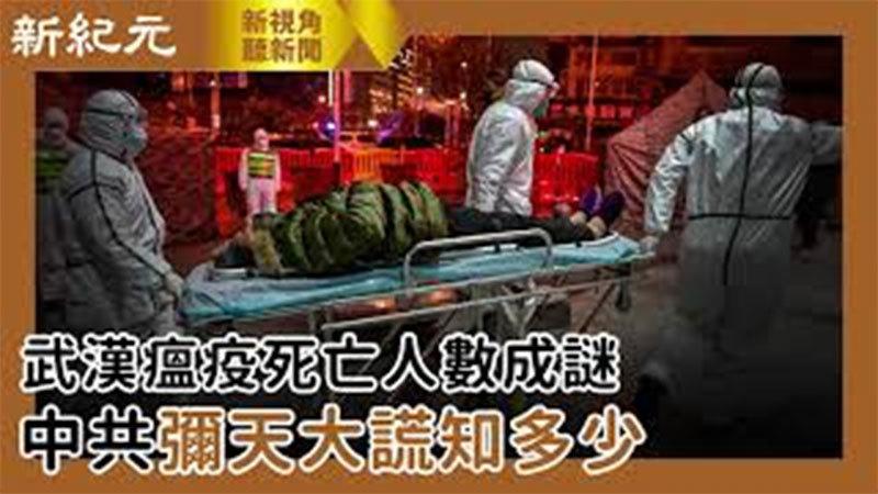 【新視角聽新聞 #506】武漢瘟疫死亡人數成謎 中共彌天大謊知多少