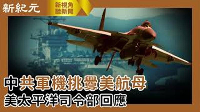 【新視角聽新聞 #507】中共軍機挑釁美航母 美太平洋司令部回應