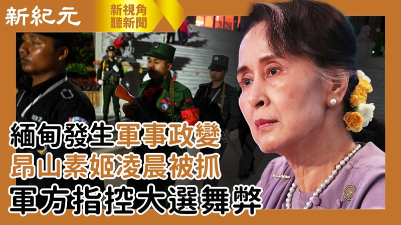 【新視角聽新聞 #510】緬甸發生軍事政變 昂山素姬凌晨被抓 軍方指控大選舞弊