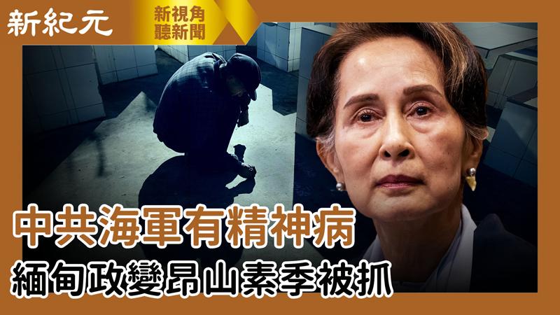 【新視角聽新聞 #515】中共海軍有精神病 緬甸政變昂山素季被抓