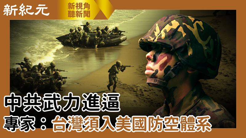 【新視角聽新聞 #518】中共武力進逼 專家:台灣須入美國防空體系