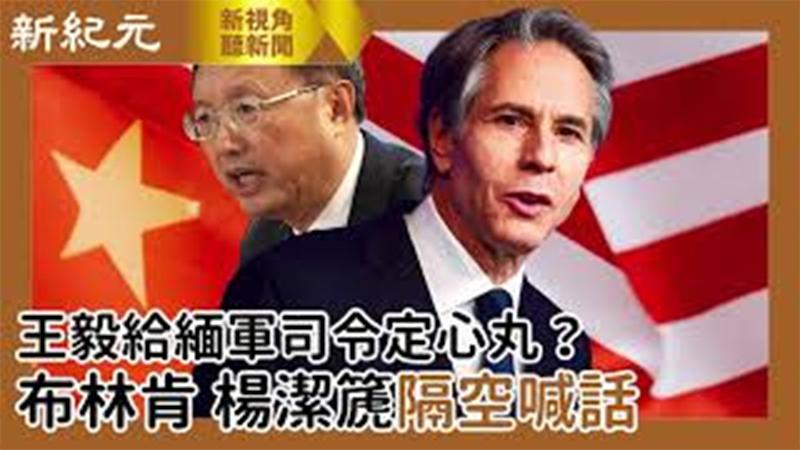 【新視角聽新聞 #520】王毅給緬軍司令定心丸?布林肯、楊潔篪隔空喊話