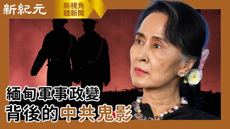 【新視角聽新聞 #535】緬甸軍事政變  背後的中共鬼影