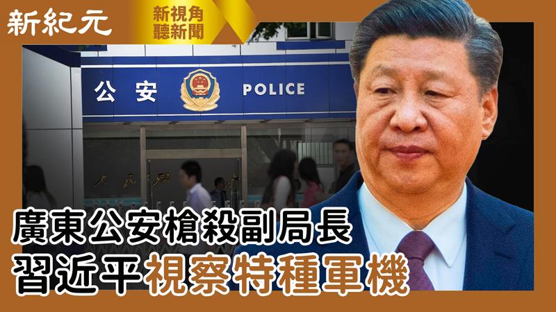 【新視角聽新聞 #540】廣東公安槍殺副局長 習近平視察特種軍機