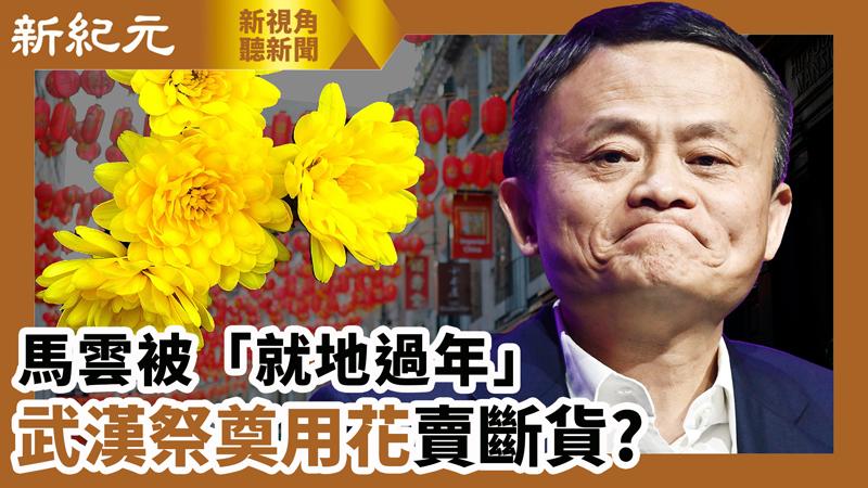 【新視角聽新聞 #575】馬雲被「就地過年」年初一武漢祭奠用花賣斷貨