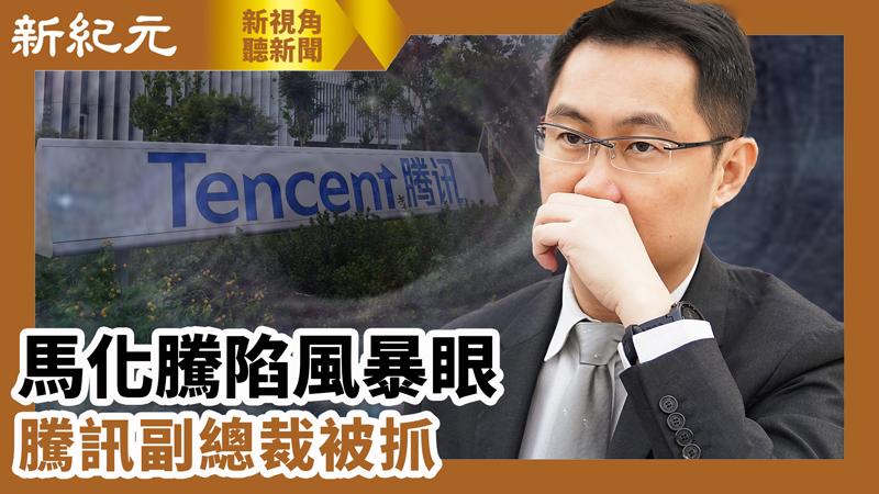 【新視角聽新聞 #576】馬化騰陷風暴眼 騰訊副總裁被抓