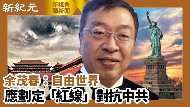 【新視角聽新聞 #583】大紀元專訪:余茂春:自由世界應劃定「紅線」 對抗中共