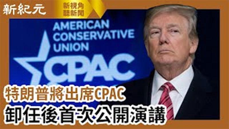 【新視角聽新聞 #598】特朗普將出席CPAC  卸任後首次公開演講