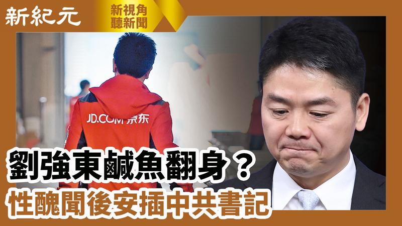 【新視角聽新聞 #607】劉強東鹹魚翻身? 性醜聞後安插中共書記