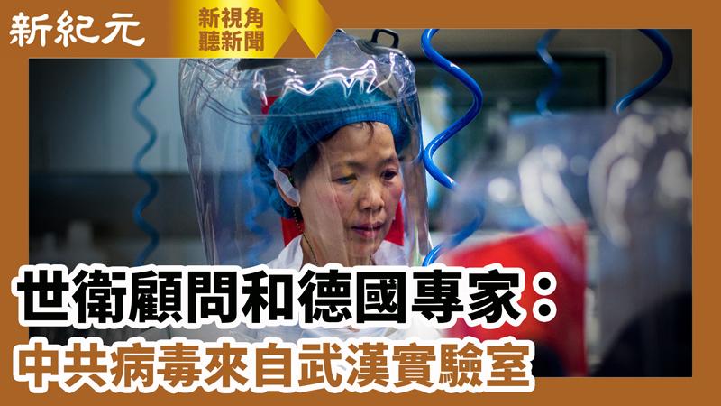 【新視角聽新聞 #608】世衛顧問和德國專家:中共病毒來自武漢實驗室