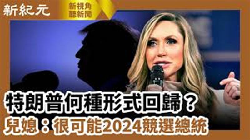 【新視角聽新聞 #616】特朗普何種形式回歸?兒媳:很可能2024競選總統