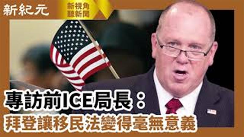 【新視角聽新聞 #619】專訪前ICE局長:拜登讓移民法變得毫無意義
