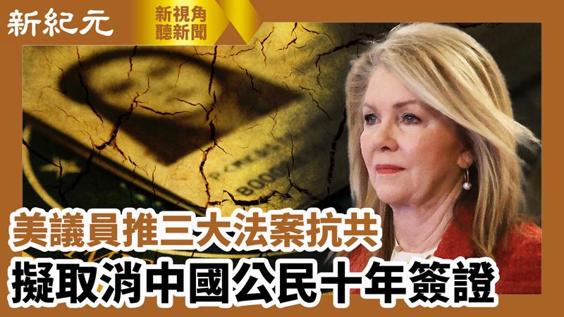 【新視角聽新聞 #631】美議員推三大法案抗共 擬取消中國公民十年簽證