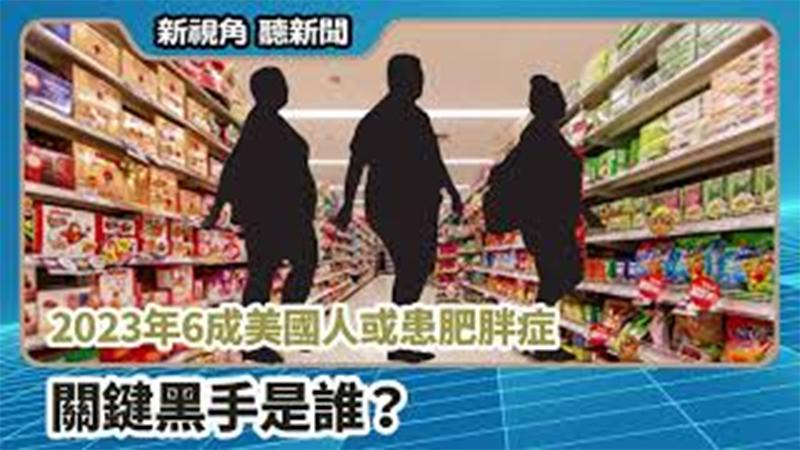 【新視角聽新聞 #663】2023年6成美國人或患肥胖症 關鍵黑手是誰?